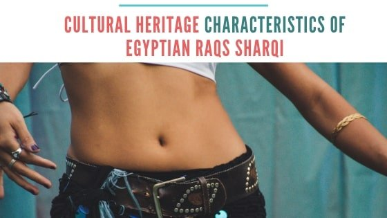 Identifying the Cultural Heritage Characteristics of Egyptian Raqs Sharqi